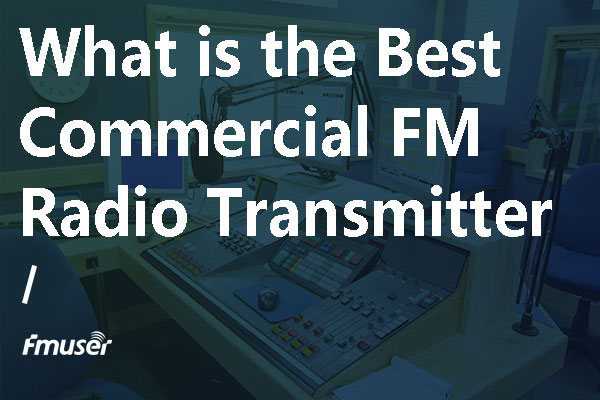 What's the Best Commercial FM Radio Transmitter?